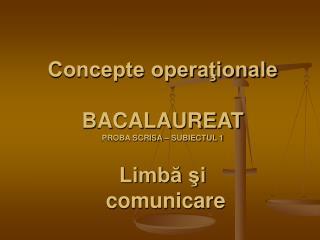 Concepte operationale  BACALAUREAT PROBA SCRISA   SUBIECTUL 1   Limba si  comunicare