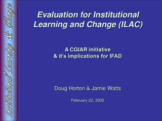Evaluation for Institutional Learning and Change ILAC   A CGIAR initiative   it s implications for IFAD     Doug Horton
