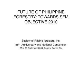 FUTURE OF PHILIPPINE  FORESTRY: TOWARDS SFM OBJECTIVE 2010