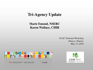 Tri-Agency Update  Marie Emond, NSERC Karen Wallace, CIHR   CCAC National Workshop Ottawa, Ontario May 13, 2010