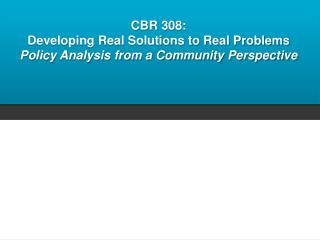 CBR 308:   Developing Real Solutions to Real Problems Policy Analysis from a Community Perspective