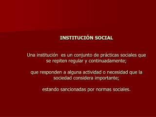INSTITUCI N SOCIAL   Una instituci n  es un conjunto de pr cticas sociales que  se repiten regular y continuadamente;