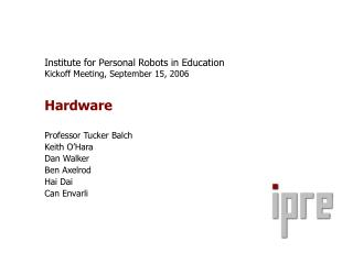 institute for personal robots in education kickoff meeting, september 15, 2006  hardware  professor tucker balch keith o