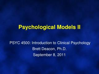 Psychological Models II    PSYC 4500: Introduction to Clinical Psychology Brett Deacon, Ph.D. September 8, 2011