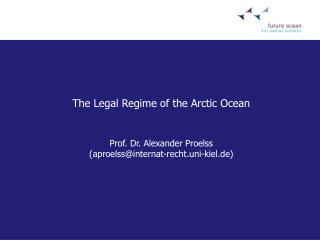 The Legal Regime of the Arctic Ocean   Prof. Dr. Alexander Proelss aproelssinternat-recht.uni-kiel.de
