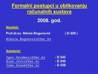 Formalni postupci u oblikovanju racunalnih sustava 2008. god. Nositelj: Prof.dr.sc. Nikola Bogunovic   D-309  Nikola.Bog