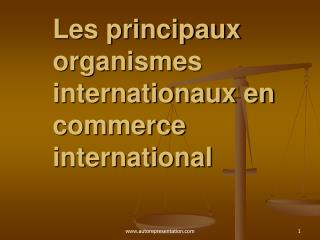 Les principaux organismes internationaux en commerce international