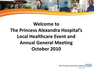 Welcome to  The Princess Alexandra Hospital s Local Healthcare Event and  Annual General Meeting October 2010