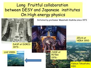 Long  Fruitful collaboration  between DESY and Japanese  institutes  On High energy physics