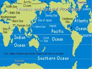 Four  Major Oceans plus Arctic Ocean and nine or so Seas
