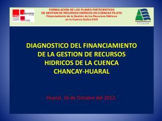 DIAGNOSTICO DEL FINANCIAMIENTO DE LA GESTION DE RECURSOS HIDRICOS DE LA CUENCA CHANCAY-HUARAL   Huaral, 16 de Octubre de