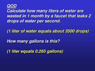QOD Calculate how many liters of water are wasted in 1 month by a faucet that leaks 2 drops of water per second.  1 lite