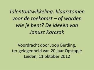 Talentontwikkeling: klaarstomen voor de toekomst   of worden wie je bent De idee n van Janusz Korczak  Voordracht door J