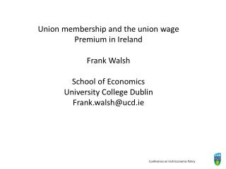 Union membership and the union wage Premium in Ireland  Frank Walsh   School of Economics University College Dublin Fran