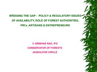 BRIDGING THE GAP -  POLICY  REGULATORY ISSUES OF AVAILABILITY, ROLE OF FOREST AUTHORITIES, PRI s, ARTISANS  ENTREPRENEUR