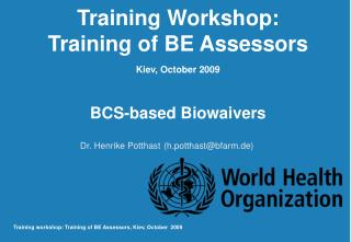 Training Workshop: Training of BE Assessors  Kiev, October 2009   BCS-based Biowaivers