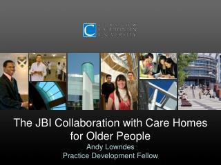 The JBI Collaboration with Care Homes for Older People Andy Lowndes Practice Development Fellow