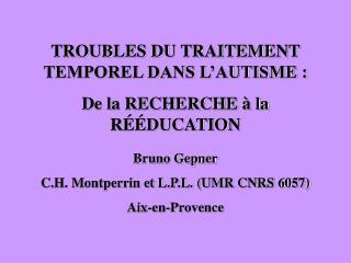 TROUBLES DU TRAITEMENT TEMPOREL DANS L AUTISME : De la RECHERCHE   la R  DUCATION  Bruno Gepner C.H. Montperrin et L.P.L