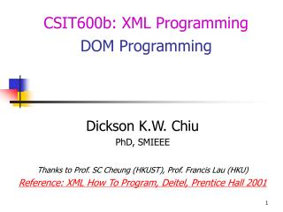 Dickson K.W. Chiu PhD, SMIEEE  Thanks to Prof. SC Cheung HKUST, Prof. Francis Lau HKU Reference: XML How To Program, Dei