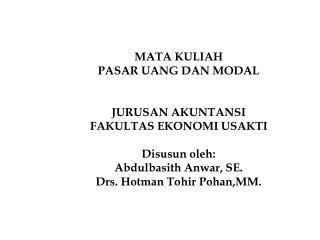 MATA KULIAH PASAR UANG DAN MODAL   JURUSAN AKUNTANSI FAKULTAS EKONOMI USAKTI  Disusun oleh: Abdulbasith Anwar, SE. Drs.
