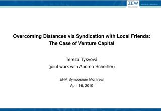 Overcoming Distances via Syndication with Local Friends: The Case of Venture Capital  Tereza Tykvov  joint work with And