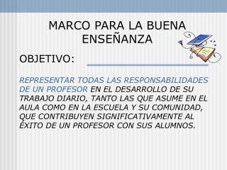 MARCO PARA LA BUENA ENSE ANZA  OBJETIVO:  REPRESENTAR TODAS LAS RESPONSABILIDADES DE UN PROFESOR EN EL DESARROLLO DE SU
