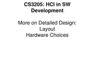CS3205: HCI in SW Development  More on Detailed Design: Layout Hardware Choices