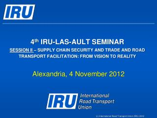 4th IRU-LAS-AULT SEMINAR SESSION II   SUPPLY CHAIN SECURITY AND TRADE AND ROAD TRANSPORT FACILITATION: FROM VISION TO RE