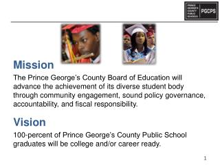 Mission The Prince George s County Board of Education will advance the achievement of its diverse student body through c