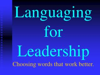 Languaging for Leadership Choosing words that work better.