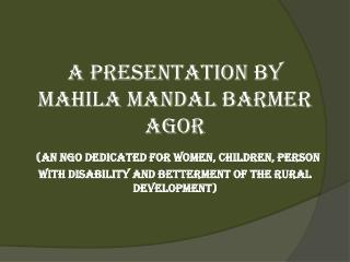 A Presentation by MAHILA MANDAL BARMER AGOR  An NGO dedicated for Women, Children, person with Disability and betterment