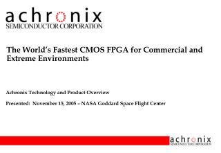 Achronix Technology and Product Overview Presented:  November 15, 2005   NASA Goddard Space Flight Center