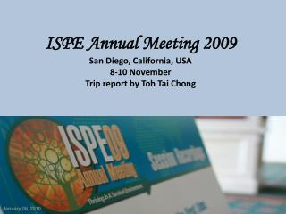 ISPE Annual Meeting 2009 San Diego, California, USA 8-10 November  Trip report by Toh Tai Chong