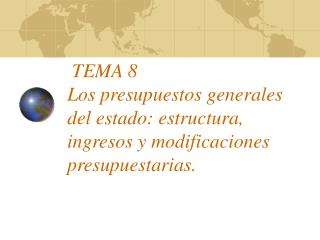 TEMA 8  Los presupuestos generales del estado: estructura, ingresos y modificaciones presupuestarias.