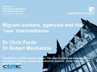 Migrant workers, agencies and the  new  intermediaries  Dr Chris Forde Dr Robert MacKenzie  Presentation at ESRC Seminar