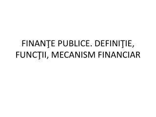 FINANTE PUBLICE. DEFINITIE, FUNCTII, MECANISM FINANCIAR