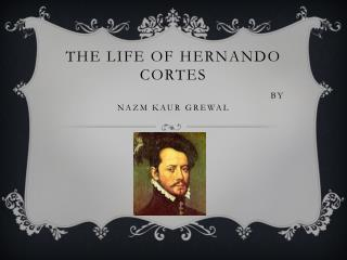 The Life of hernando cortes       By Nazm kaur grewal
