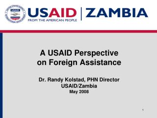 A USAID Perspective  on Foreign Assistance  Dr. Randy Kolstad, PHN Director  USAID