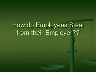 How do Employees Steal from their Employer