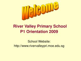 River Valley Primary School  P1 Orientation 2009  School Website:  rivervalleypri.moe.sg
