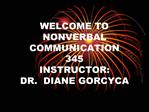 WELCOME TO  NONVERBAL COMMUNICATION 345 INSTRUCTOR:   DR.  DIANE GORCYCA