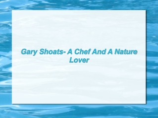 Gary Shoats- A Chef And A Nature Lover