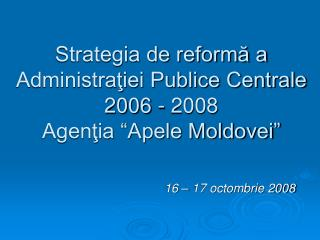 Strategia de reforma a Administratiei Publice Centrale 2006 - 2008 Agentia  Apele Moldovei