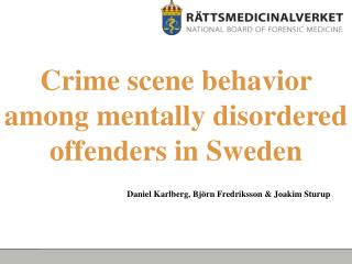 Crime scene behavior among mentally disordered offenders in Sweden     Daniel Karlberg, Bj rn Fredriksson  Joakim Sturup