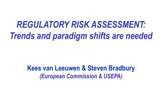REGULATORY RISK ASSESSMENT:  Trends and paradigm shifts are needed   Kees van Leeuwen  Steven Bradbury European Commissi