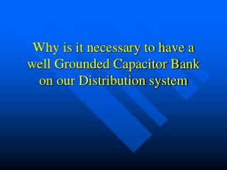 Why is it necessary to have a well Grounded Capacitor Bank on our Distribution system