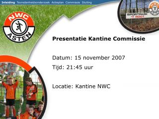 Presentatie Kantine Commissie  Datum: 15 november 2007 Tijd: 21:45 uur  Locatie: Kantine NWC
