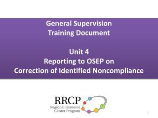 General Supervision Training Document  Unit 4 Reporting to OSEP on  Correction of Identified Noncompliance