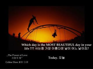 Which day is the MOST BEAUTIFUL day in your life         Today.