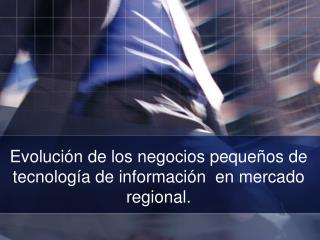 Evoluci n de los negocios peque os de tecnolog a de informaci n  en mercado regional.